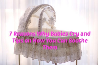 7 Reasons Why Babies Cry and Tips on How You Can Soothe Them